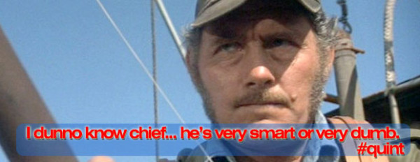 I dunno, chief... he's very smart or very dumb. #quint #jaws
